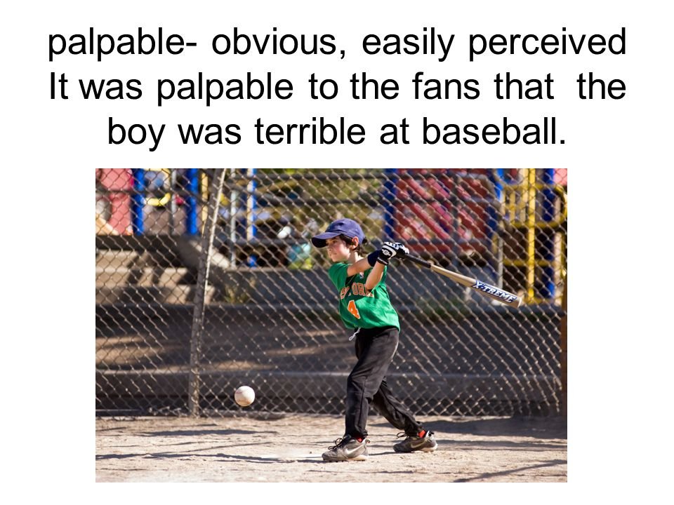 palpable- obvious, easily perceived It was palpable to the fans that the boy was terrible at baseball.
