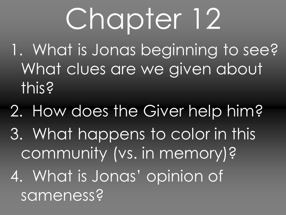 Chapter 12 1. What is Jonas beginning to see What clues are we given about this 2. How does the Giver help him