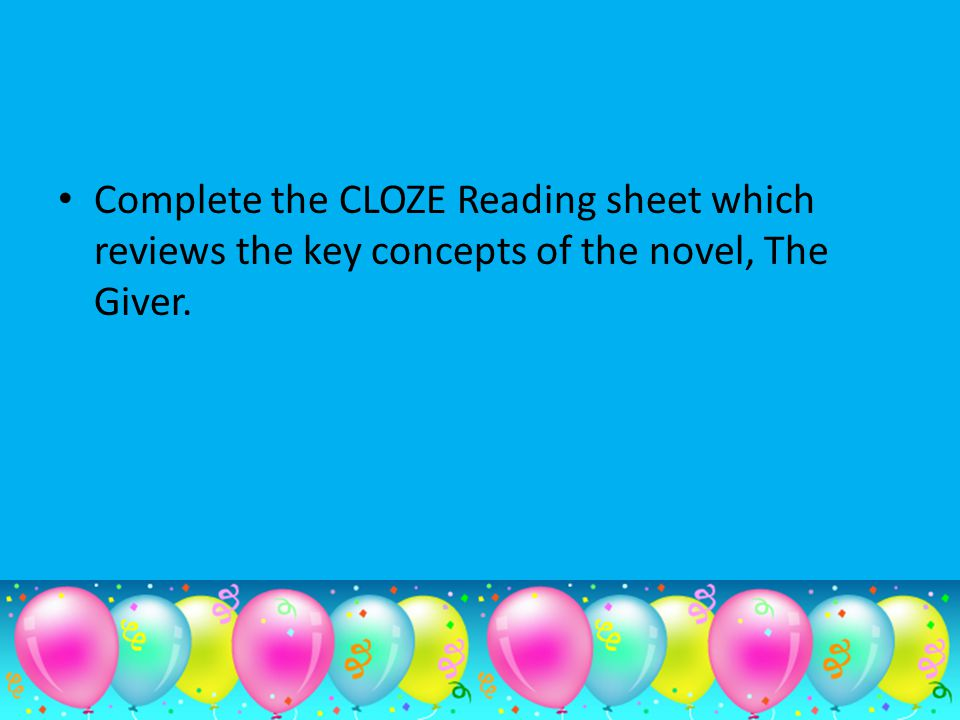 Complete the CLOZE Reading sheet which reviews the key concepts of the novel, The Giver.