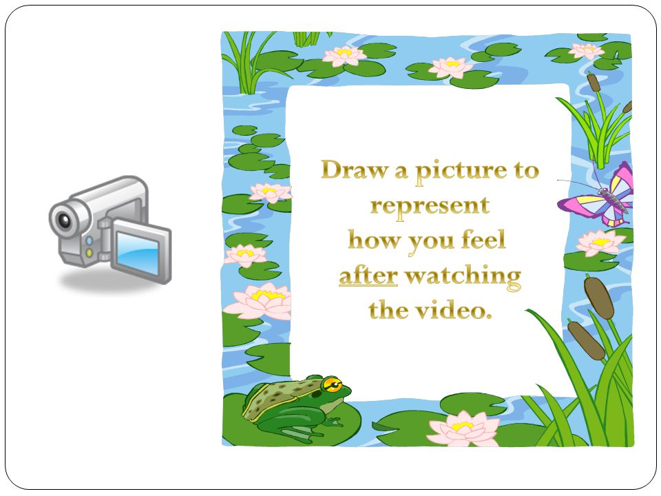 Draw a picture to represent how you feel after watching the video.