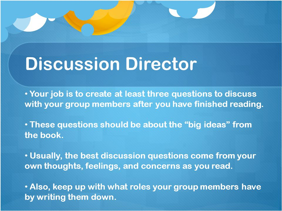 Discussion Director Your job is to create at least three questions to discuss with your group members after you have finished reading.