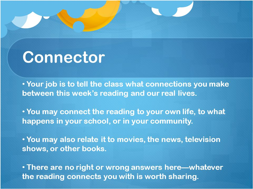 Connector Your job is to tell the class what connections you make between this week's reading and our real lives.