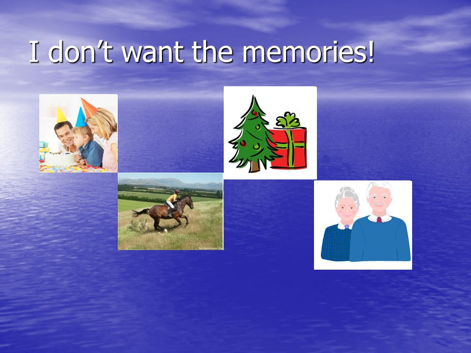 I don't want the memories!