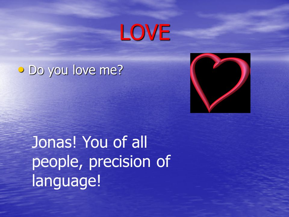 LOVE Do you love me Jonas! You of all people, precision of language!