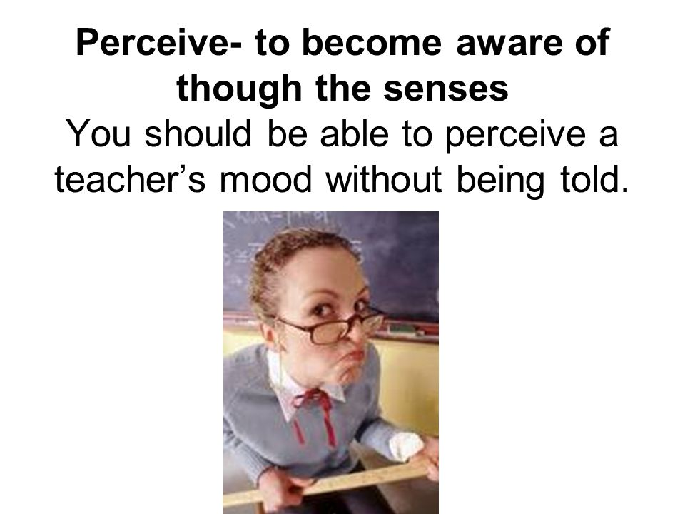 Perceive- to become aware of though the senses You should be able to perceive a teacher's mood without being told.