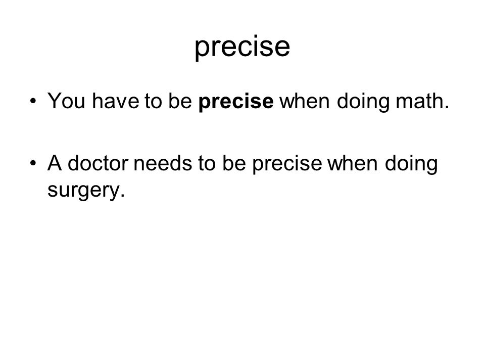 precise You have to be precise when doing math.
