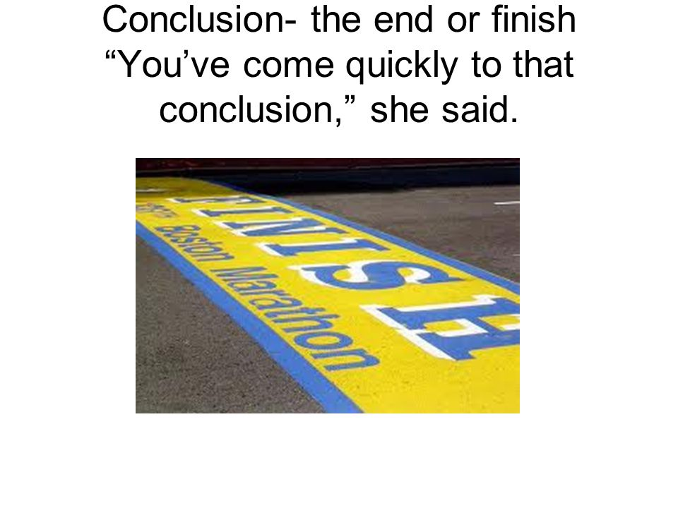 Conclusion- the end or finish You've come quickly to that conclusion, she said.