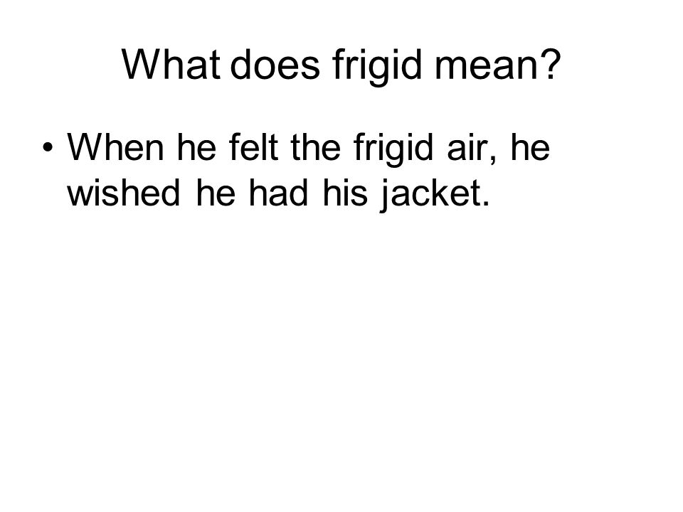 What does frigid mean When he felt the frigid air, he wished he had his jacket.