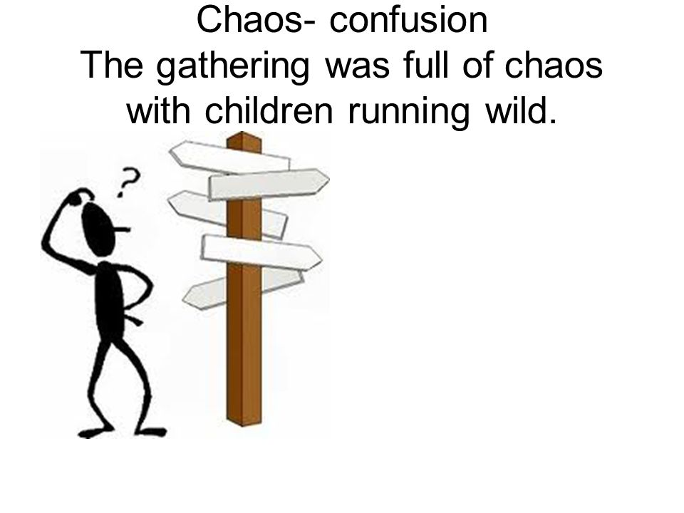Chaos- confusion The gathering was full of chaos with children running wild.