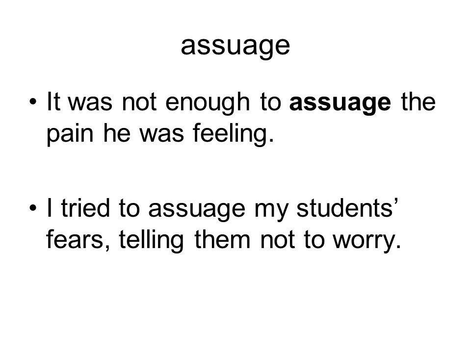 assuage It was not enough to assuage the pain he was feeling.