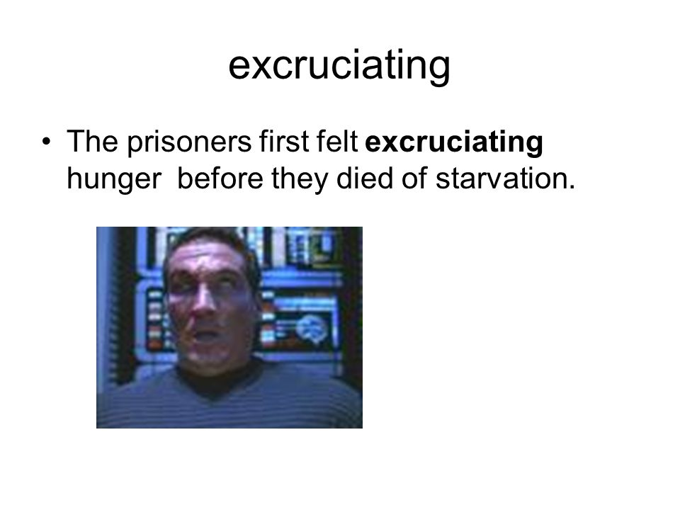 excruciating The prisoners first felt excruciating hunger before they died of starvation.