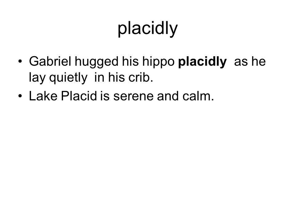 placidly Gabriel hugged his hippo placidly as he lay quietly in his crib.