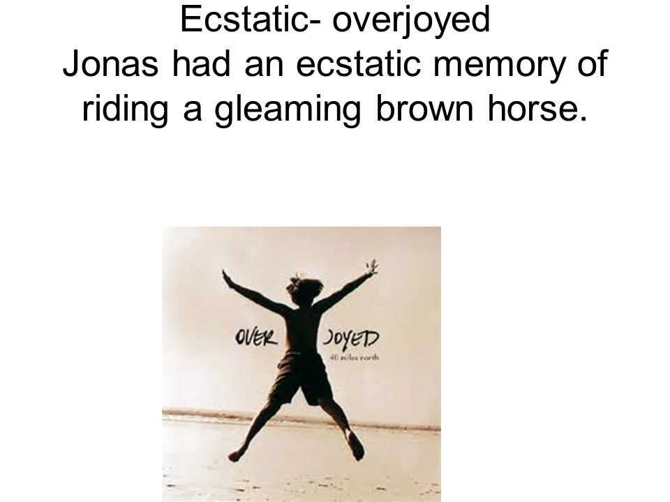 Ecstatic- overjoyed Jonas had an ecstatic memory of riding a gleaming brown horse.