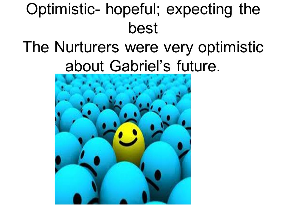 Optimistic- hopeful; expecting the best The Nurturers were very optimistic about Gabriel's future.