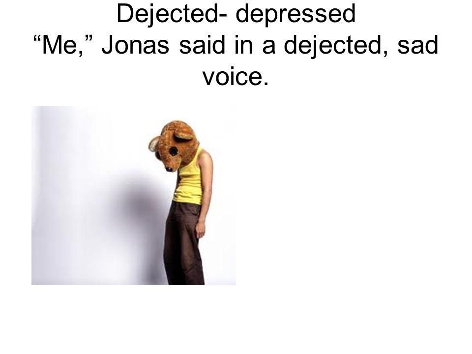 Dejected- depressed Me, Jonas said in a dejected, sad voice.