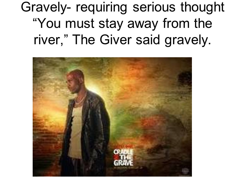 Gravely- requiring serious thought You must stay away from the river, The Giver said gravely.