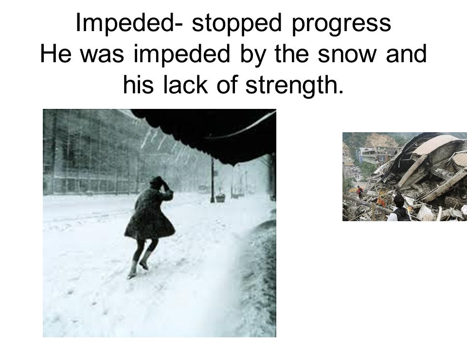 Impeded- stopped progress He was impeded by the snow and his lack of strength.