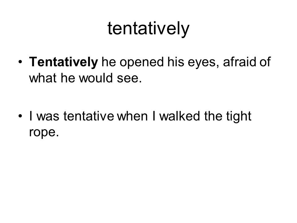 tentatively Tentatively he opened his eyes, afraid of what he would see.