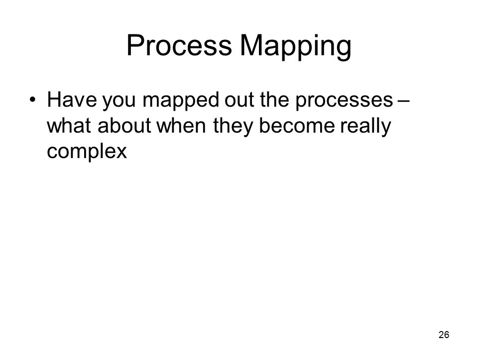 Process Mapping Have you mapped out the processes – what about when they become really complex