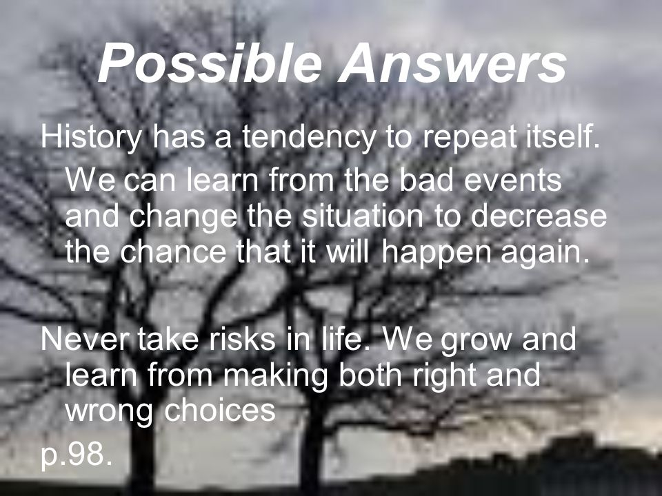 Possible Answers History has a tendency to repeat itself.