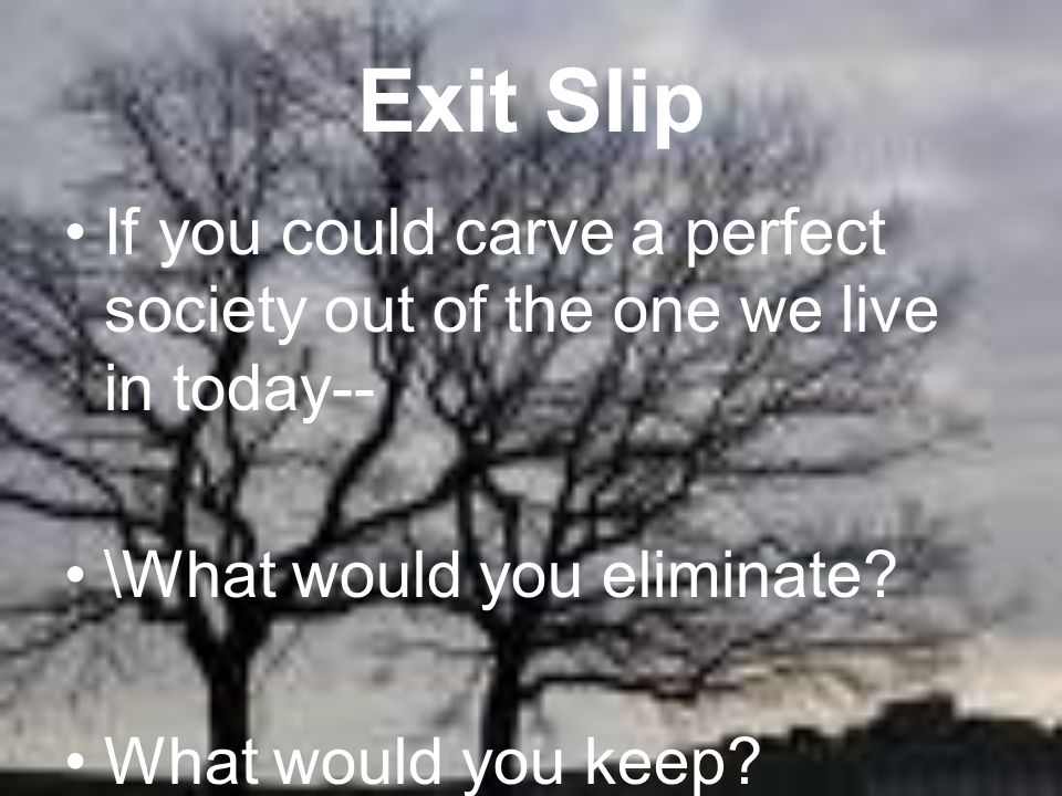 Exit Slip If you could carve a perfect society out of the one we live in today-- \What would you eliminate