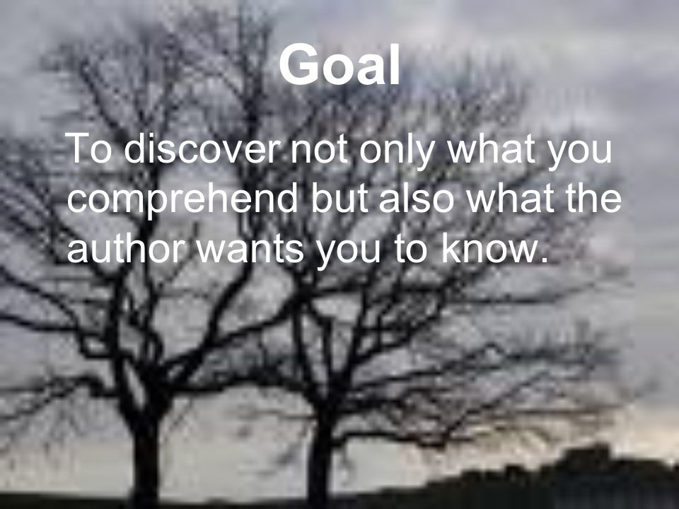 Goal To discover not only what you comprehend but also what the author wants you to know.