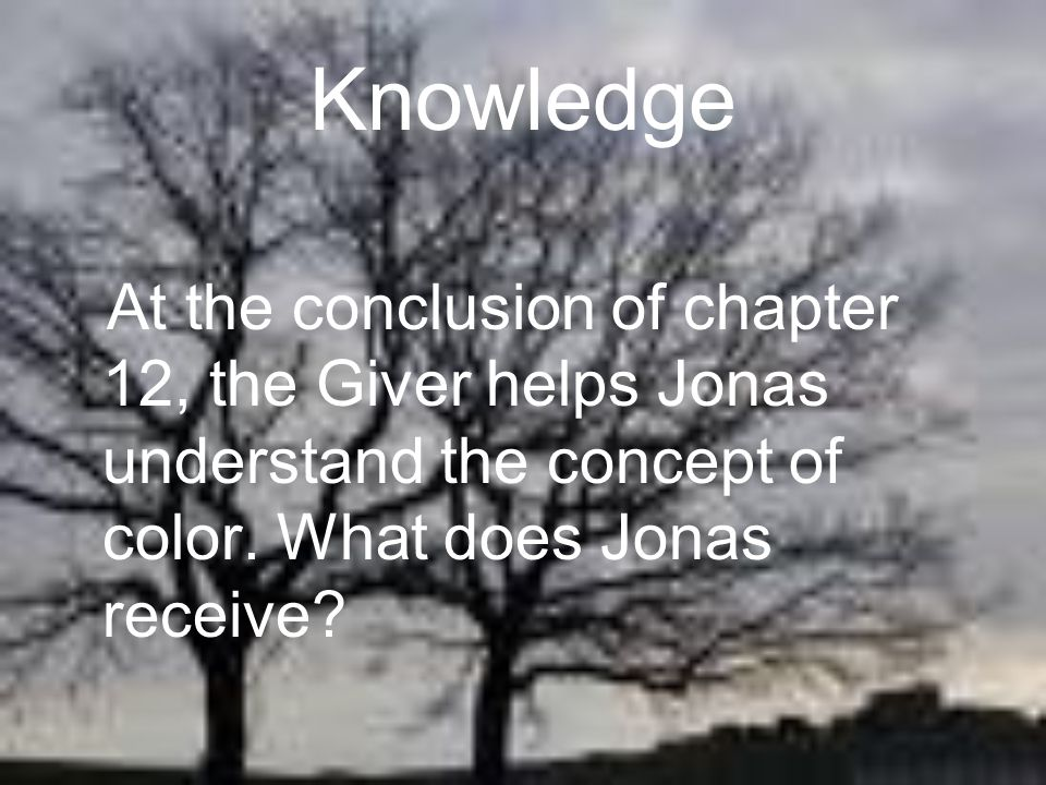 Knowledge At the conclusion of chapter 12, the Giver helps Jonas understand the concept of color.