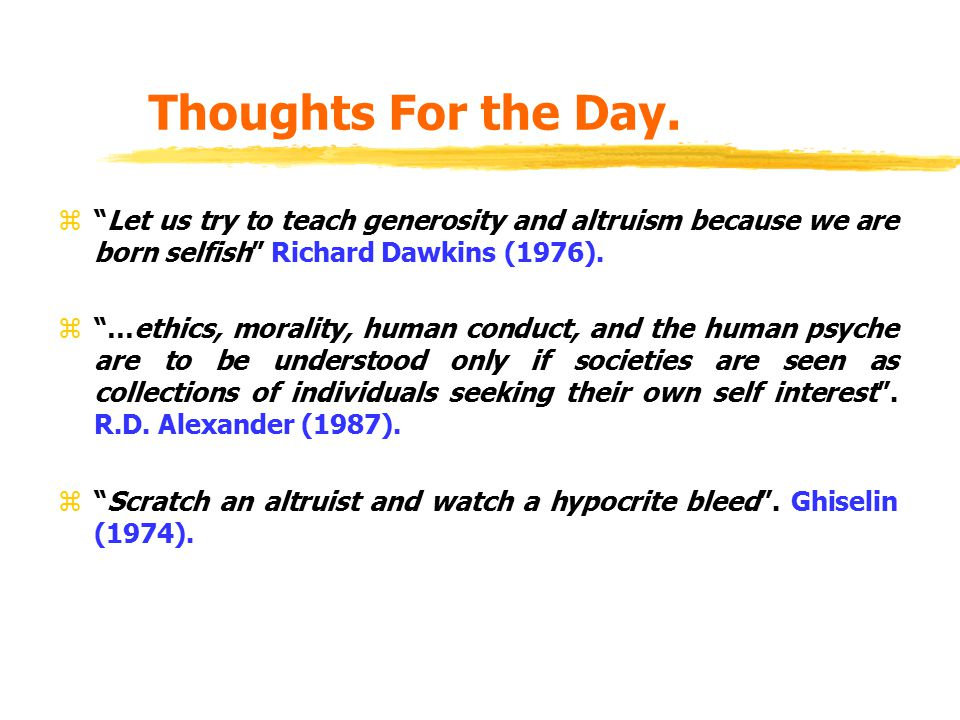 Thoughts For the Day. Let us try to teach generosity and altruism because we are born selfish Richard Dawkins (1976).