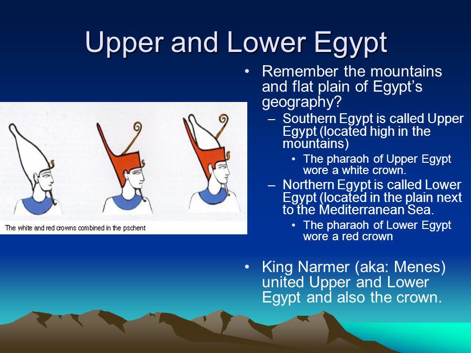 Upper and Lower Egypt Remember the mountains and flat plain of Egypt's geography