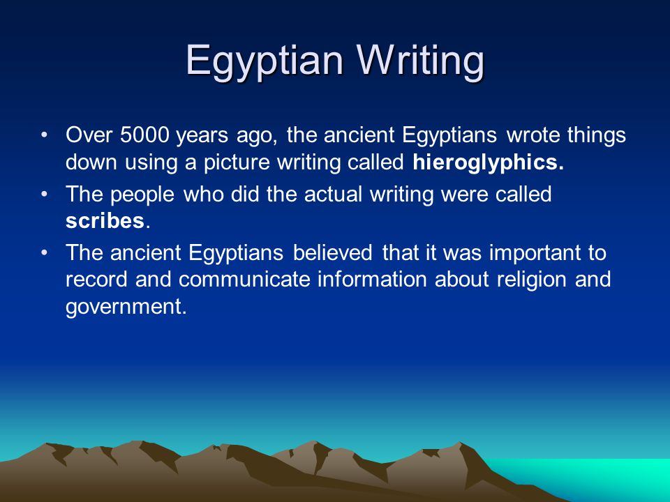 Egyptian Writing Over 5000 years ago, the ancient Egyptians wrote things down using a picture writing called hieroglyphics.