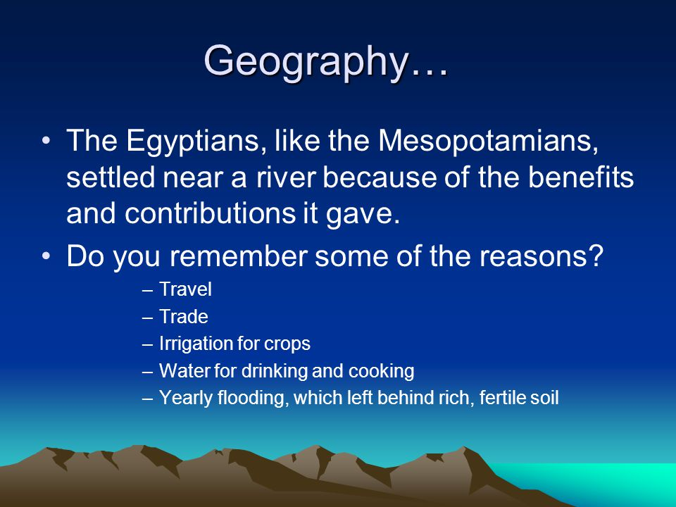 Geography… The Egyptians, like the Mesopotamians, settled near a river because of the benefits and contributions it gave.