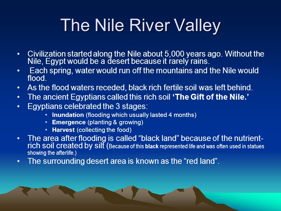 The Nile River Valley Civilization started along the Nile about 5,000 years ago. Without the Nile, Egypt would be a desert because it rarely rains.