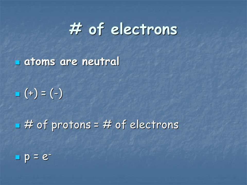 # of electrons atoms are neutral (+) = (-)