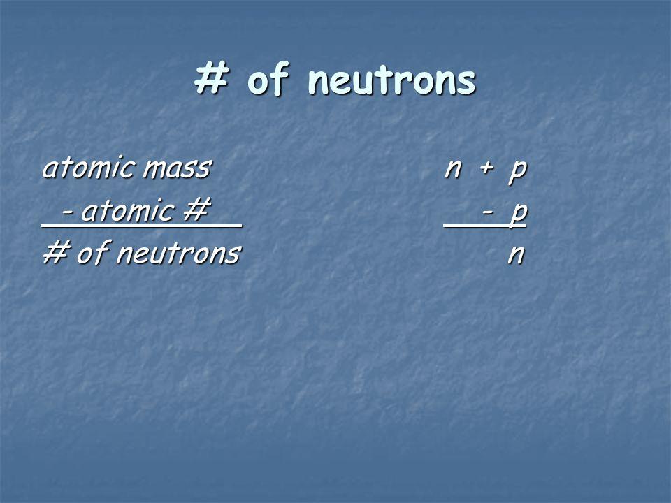 # of neutrons atomic mass n + p - atomic # - p # of neutrons n
