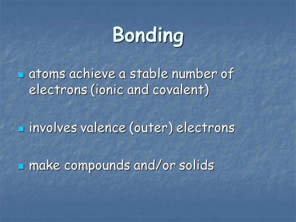 Bonding atoms achieve a stable number of electrons (ionic and covalent) involves valence (outer) electrons.