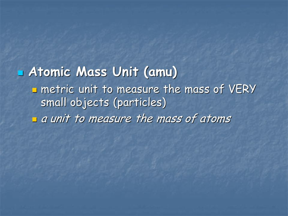 Atomic Mass Unit (amu) metric unit to measure the mass of VERY small objects (particles) a unit to measure the mass of atoms.
