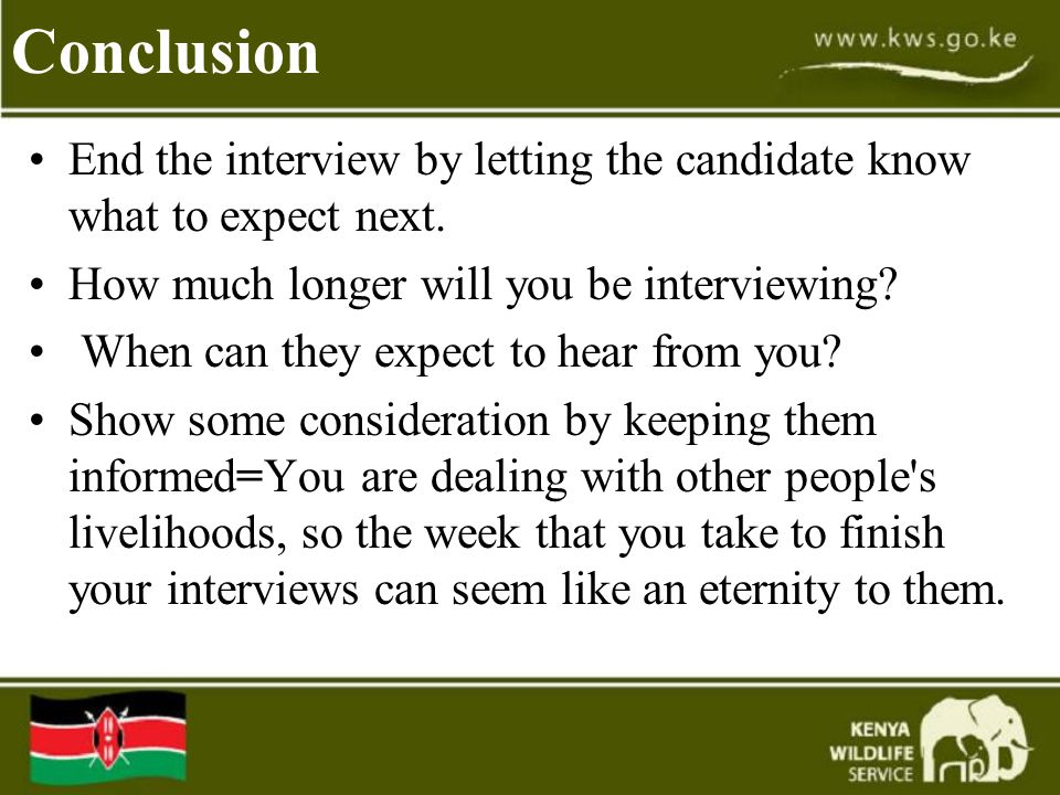 Conclusion End the interview by letting the candidate know what to expect next. How much longer will you be interviewing