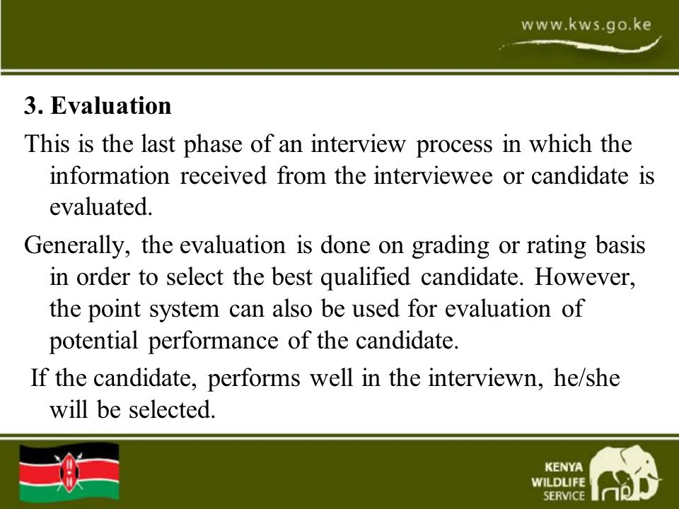 3. Evaluation This is the last phase of an interview process in which the information received from the interviewee or candidate is evaluated.