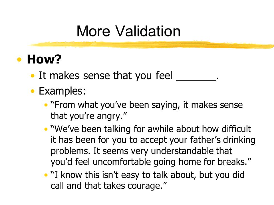 More Validation How It makes sense that you feel _______. Examples: