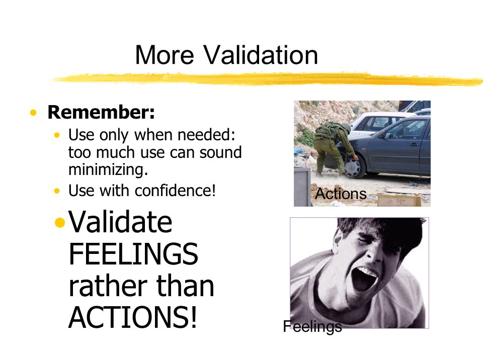Validate FEELINGS rather than ACTIONS!