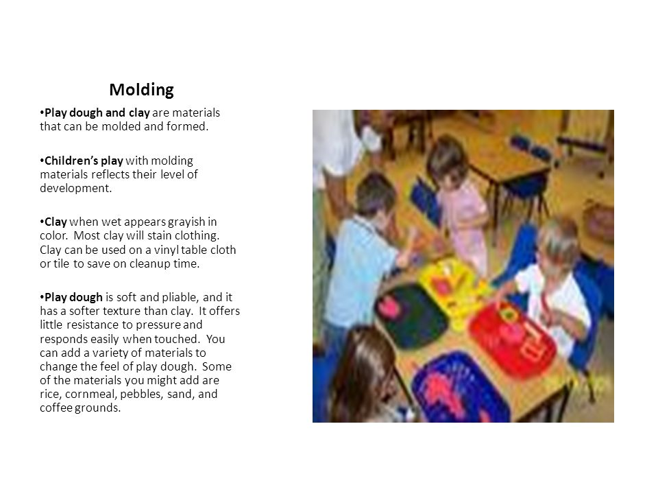 Molding Play dough and clay are materials that can be molded and formed. Children's play with molding materials reflects their level of development.