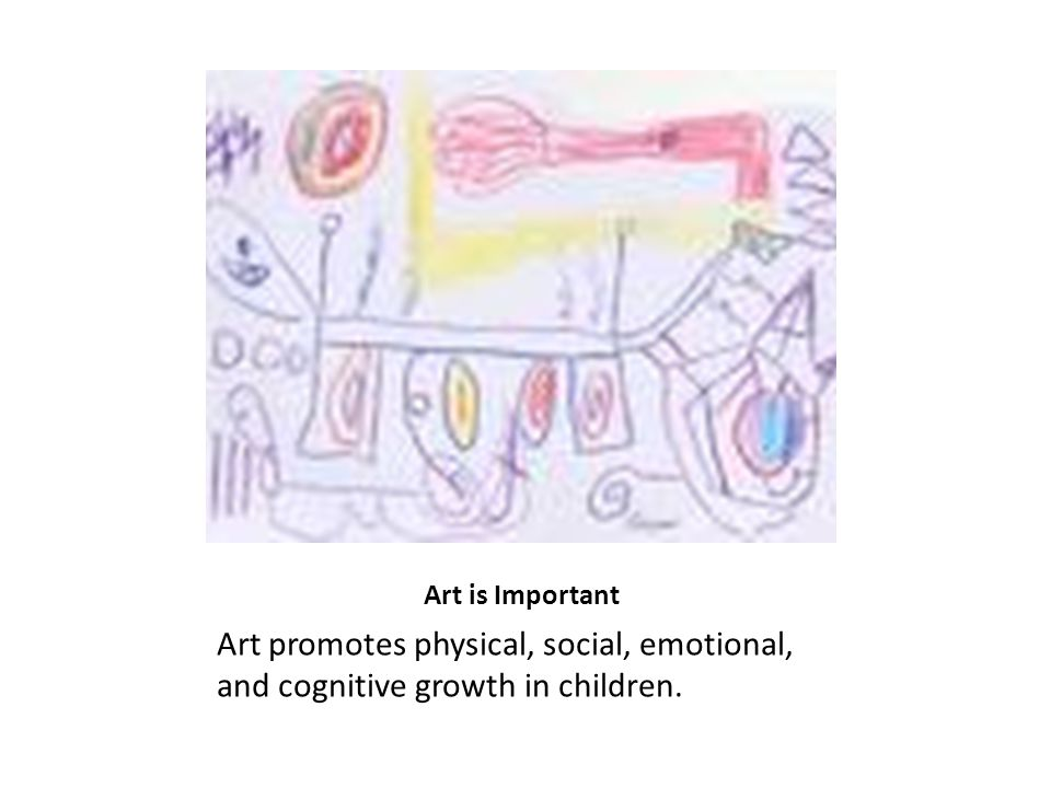 Art is Important Art promotes physical, social, emotional, and cognitive growth in children.