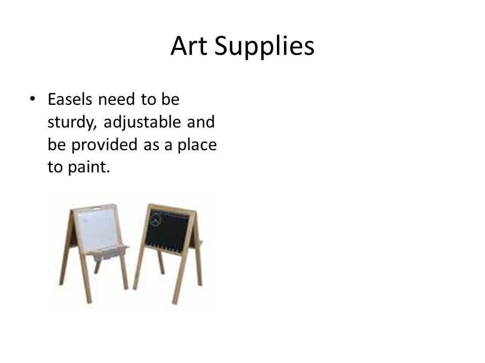 Art Supplies Easels need to be sturdy, adjustable and be provided as a place to paint.