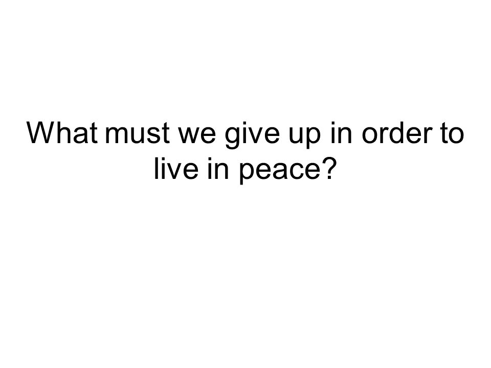 What must we give up in order to live in peace