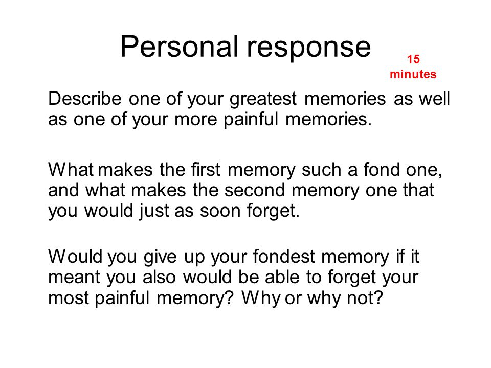 Personal response 15 minutes. Describe one of your greatest memories as well as one of your more painful memories.