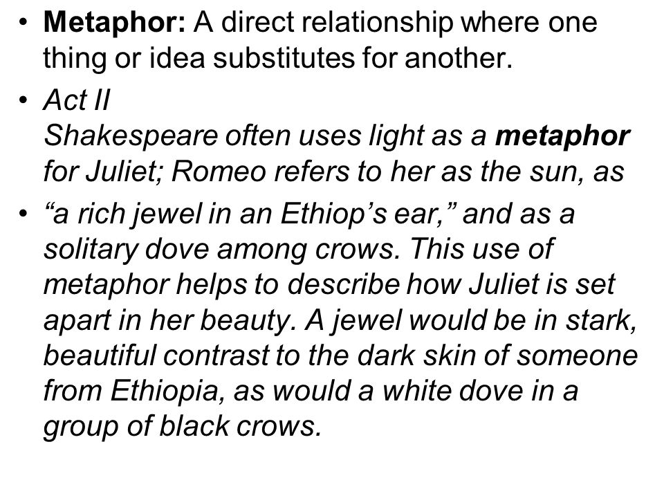 Metaphor: A direct relationship where one thing or idea substitutes for another.