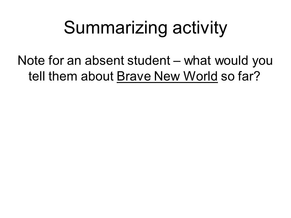 Summarizing activity Note for an absent student – what would you tell them about Brave New World so far