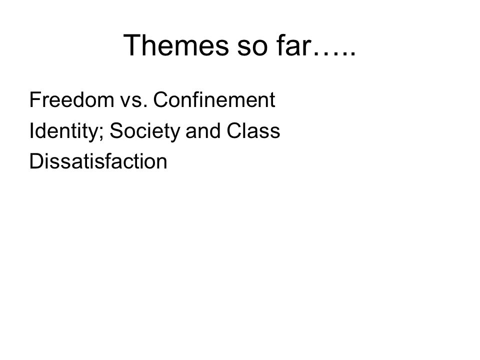 Themes so far….. Freedom vs. Confinement Identity; Society and Class