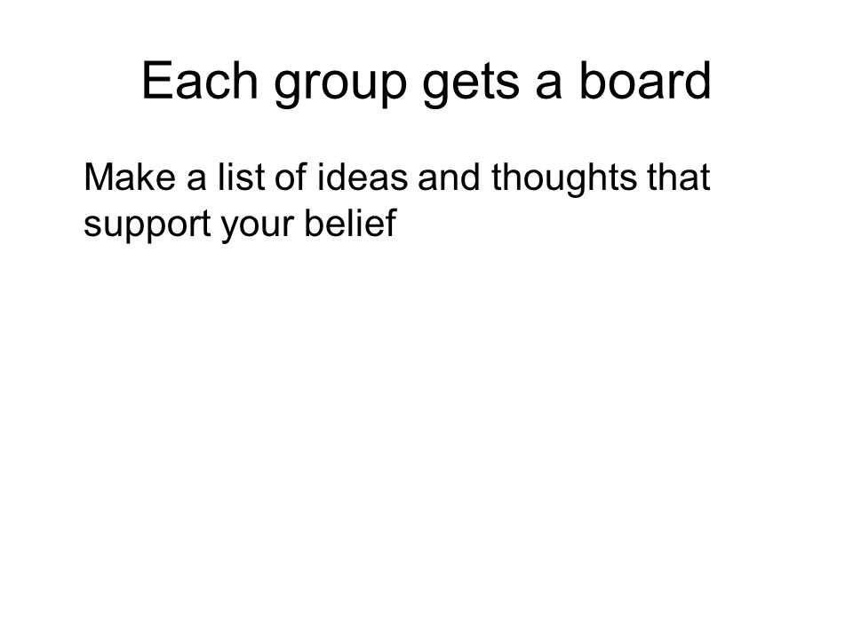 Each group gets a board Make a list of ideas and thoughts that support your belief