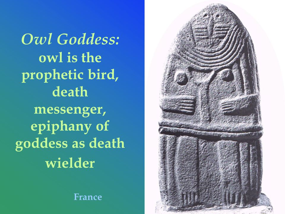 Owl Goddess: owl is the prophetic bird, death messenger, epiphany of goddess as death wielder